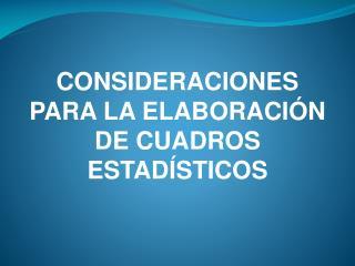CONSIDERACIONES PARA LA ELABORACIÓN DE CUADROS ESTADÍSTICOS