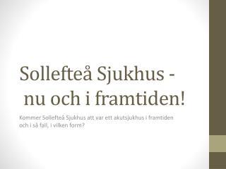 Sollefteå  Sjukhus - n u  och i  framtiden!