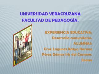 UNIVERSIDAD VERACRUZANA FACULTAD DE PEDAGOGÍA. EXPERIENCIA EDUCATIVA: Desarrollo comunitario.