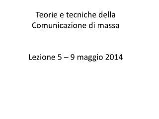 Teorie e tecniche della  Comunicazione di massa Lezione 5 – 9 maggio 2014