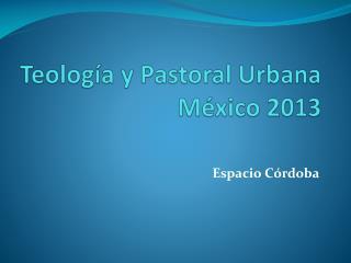 Teología y Pastoral Urbana México 2013