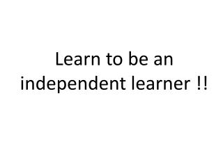 Learn to be  an independent learner !!