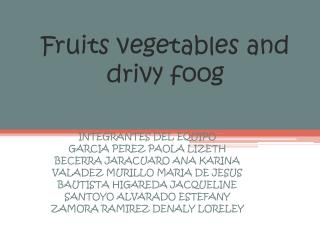 Fruits vegetables and drivy foog