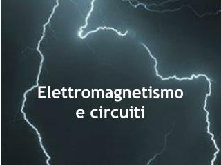 Elettromagnetismo  e circuiti