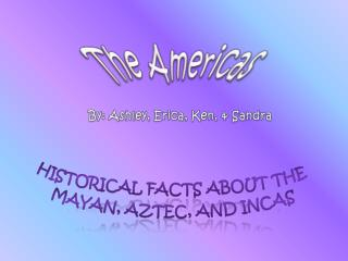 Historical Facts about the  Mayan, Aztec, and Incas