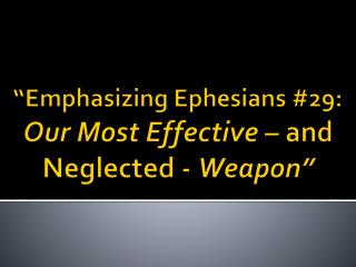 """Emphasizing Ephesians  # 29:  Our Most Effective –  and Neglected -  Weapon"""