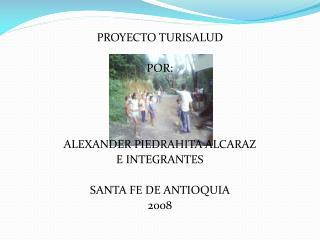 PROYECTO TURISALUD POR: ALEXANDER PIEDRAHITA ALCARAZ E INTEGRANTES SANTA FE DE ANTIOQUIA  2008