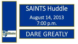 SAINTS Huddle August 14, 2013  7:00 p.m.