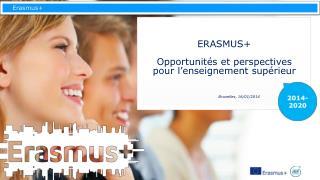ERASMUS + Opportunités  et perspectives  pour  l'enseignement supérieur Bruxelles,  16/01/2014
