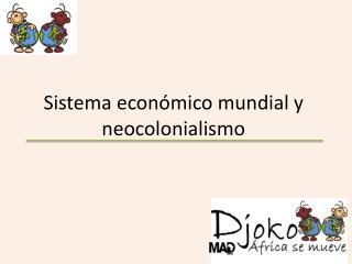 Sistema económico mundial y neocolonialismo