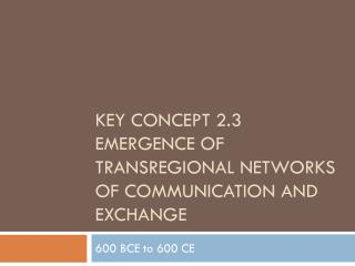 Key Concept 2.3 Emergence of  Transregional  Networks of Communication and Exchange