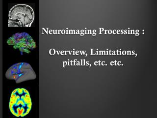 Neuroimaging Processing : Overview ,  Limitations ,  pitfalls, etc . etc.