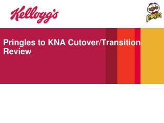 Pringles to KNA Cutover/Transition Review