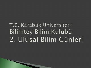 T.C. Karabük Üniversitesi Bilimtey  Bilim Kulübü 2. Ulusal Bilim Günleri
