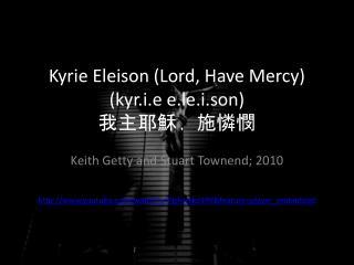 Kyrie  Eleison  (Lord, Have Mercy) ( kyr.i.e e.le.i.son ) 我主耶穌﹐施憐憫
