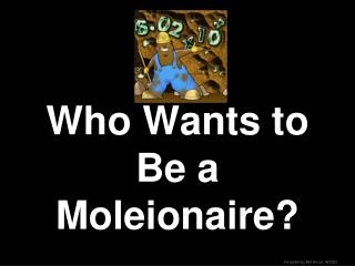 Who Wants to Be a Moleionaire?