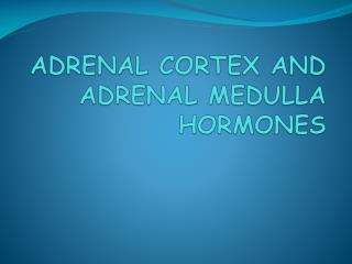ADRENAL CORTEX AND ADRENAL MEDULLA HORMONES