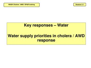 Key responses – Water  Water supply priorities in cholera / AWD response