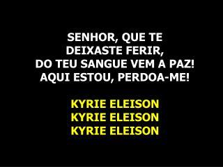 SENHOR, QUE TE  DEIXASTE FERIR, DO TEU SANGUE VEM A PAZ! AQUI ESTOU, PERDOA-ME! KYRIE ELEISON