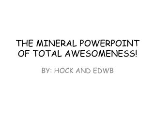 THE MINERAL POWERPOINT OF TOTAL AWESOMENESS!
