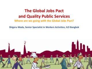 The Global  Jobs Pact and Quality  Public Services Where are we going with the Global Jobs Pact?