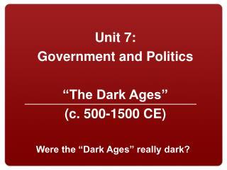 "Unit  7:  Government and  Politics ""The Dark Ages ""  (c. 500-1500 CE)"