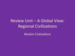 Review Unit � A Global View: Regional Civilizations