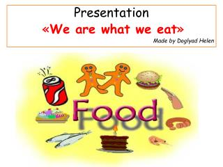 Presentation « We are what  we eat » Made by Doglyad Helen