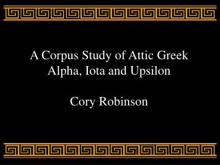 A Corpus Study of Attic Greek Alpha, Iota and Upsilon Cory Robinson
