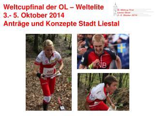 Weltcupfinal der OL – Weltelite  3.- 5 . Oktober  2014 Anträge und Konzepte Stadt Liestal