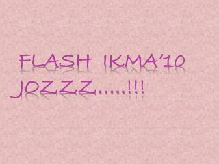 FLASH  IKMA'10  JOZZZ…..!!!