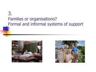 3. Families  or organisations?   Formal  and informal systems of support