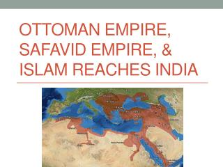 Ottoman Empire,  Safavid  Empire, & Islam Reaches India