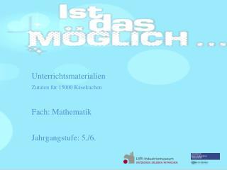 Unterrichtsmaterialien Zutaten für 15000 Käsekuchen  Fach: Mathematik Jahrgangstufe: 5./6.