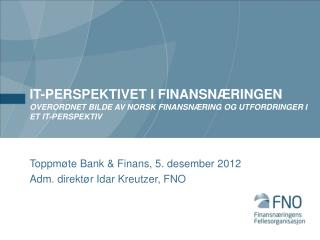 Toppmøte  Bank  & Finans , 5.  desember 2012 Adm. direktør Idar Kreutzer, FNO