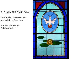 THE HOLY SPIRIT WINDOW Dedicated to the Memory of Michael Gene Groseclose Much work done by