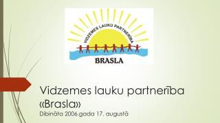 Vidzemes lauku partnerība «Brasla» Dibināta 2006.gada 17. augustā