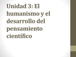 Unidad  3:  El humanismo y el desarrollo del pensamiento científico