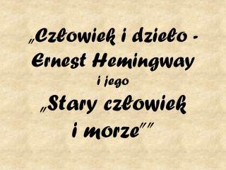 """""""Człowiek i dzieło - Ernest Hemingway  i jego  """"Stary człowiek  i morze"""""""""""