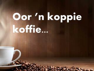 Oor �n koppie koffie...