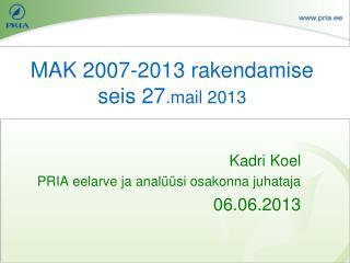 MAK 2007-2013 rakendamise seis 27 .mail 2013