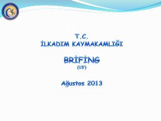 T.C. İLKADIM KAYMAKAMLIĞI BRİFİNG (15') Ağustos 2013