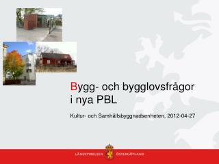 B ygg- och bygglovsfrågor i nya PBL Kultur- och Samhällsbyggnadsenheten, 2012-04-27