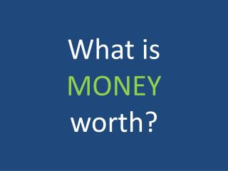 What is MONEY worth?
