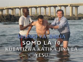 MISINGI YA  BIBLIA SOMO LA 10 Kubatizwa Katika Jina  La  Yesu