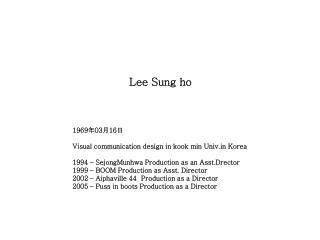 Lee Sung  ho 1969 年 03 月 16 日 Visual communication design in kook min Univ.in Korea
