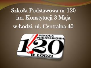 Szkoła Podstawowa nr 120  im. Konstytucji 3 Maja w Łodzi, ul. Centralna 40