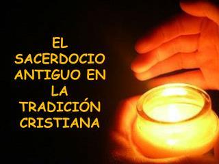 EL SACERDOCIO ANTIGUO EN LA TRADICIÓN CRISTIANA