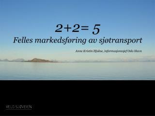 2+2= 5 Felles markedsføring av  sjøtransport Anne Kristin  Hjukse , informasjonssjef Oslo Havn