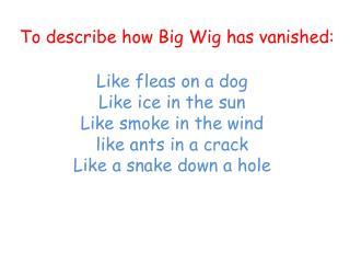 To describe how  Big Wig has vanished: